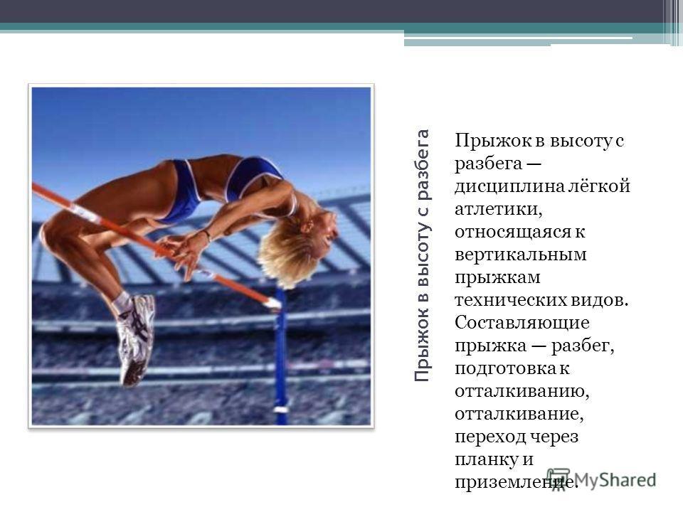 Прыжок в высоту с разбега Прыжок в высоту с разбега дисциплина лёгкой атлетики, относящаяся к вертикальным прыжкам технических видов. Составляющие прыжка разбег, подготовка к отталкиванию, отталкивание, переход через планку и приземление.