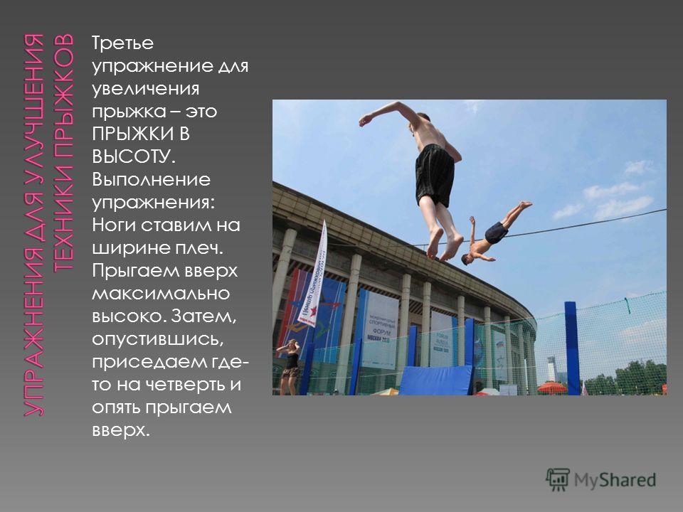 Третье упражнение для увеличения прыжка – это ПРЫЖКИ В ВЫСОТУ. Выполнение упражнения: Ноги ставим на ширине плеч. Прыгаем вверх максимально высоко. Затем, опустившись, приседаем где- то на четверть и опять прыгаем вверх.