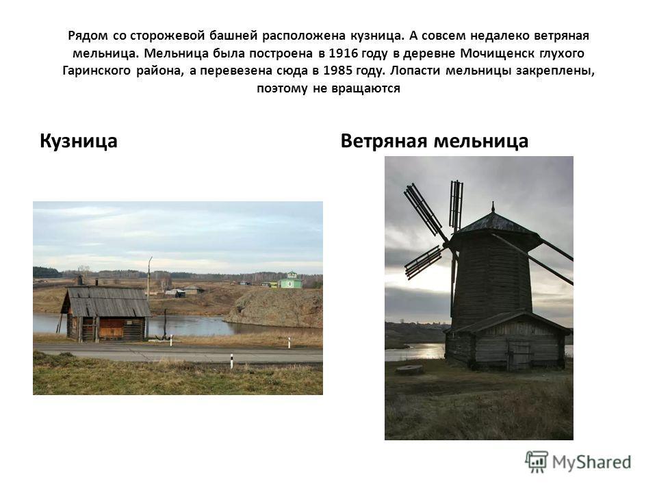 Рядом со сторожевой башней расположена кузница. А совсем недалеко ветряная мельница. Мельница была построена в 1916 году в деревне Мочищенск глухого Гаринского района, а перевезена сюда в 1985 году. Лопасти мельницы закреплены, поэтому не вращаются К