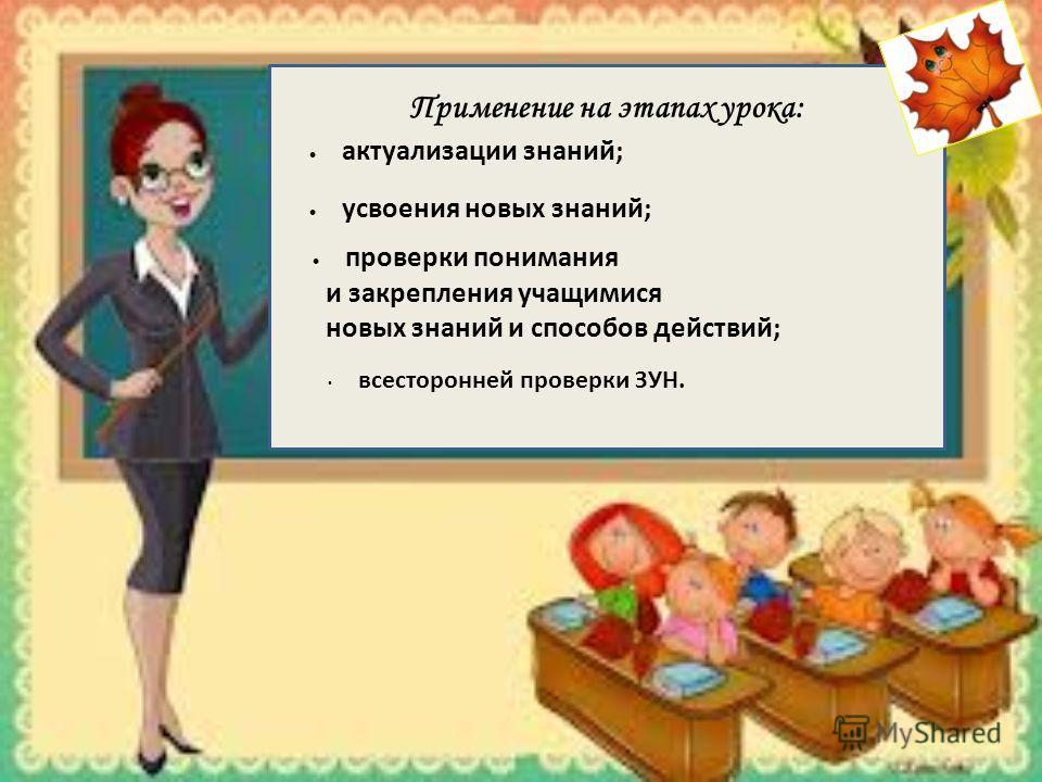 Применение на этапах урока: усвоения новых знаний; проверки понимания и закрепления учащимися новых знаний и способов действий; актуализации знаний; всесторонней проверки ЗУН.