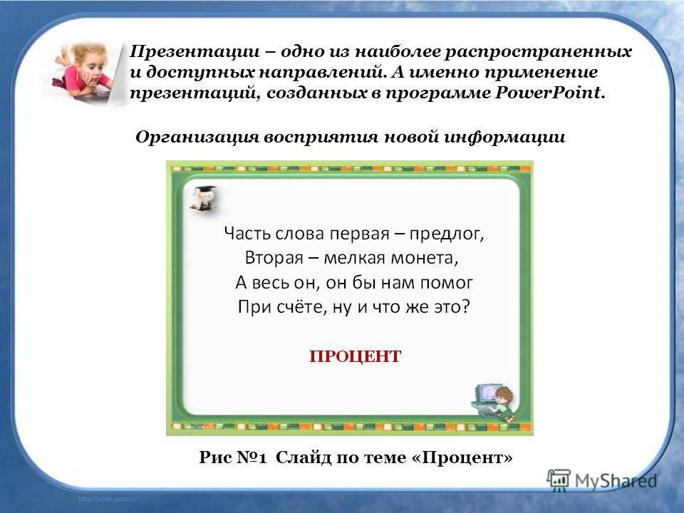 Презентации – одно из наиболее распространенных и доступных направлений. А именно применение презентаций, созданных в программе PowerPoint. Рис 1 Слайд по теме «Процент» Организация восприятия новой информации