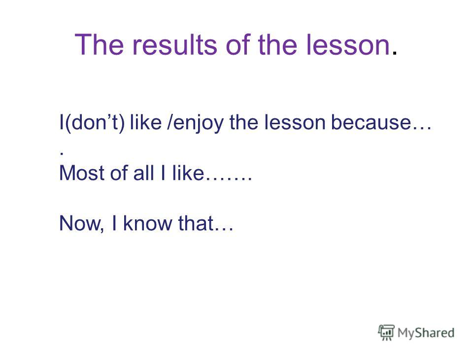 The results of the lesson. I(dont) like /enjoy the lesson because…. Most of all I like……. Now, I know that…
