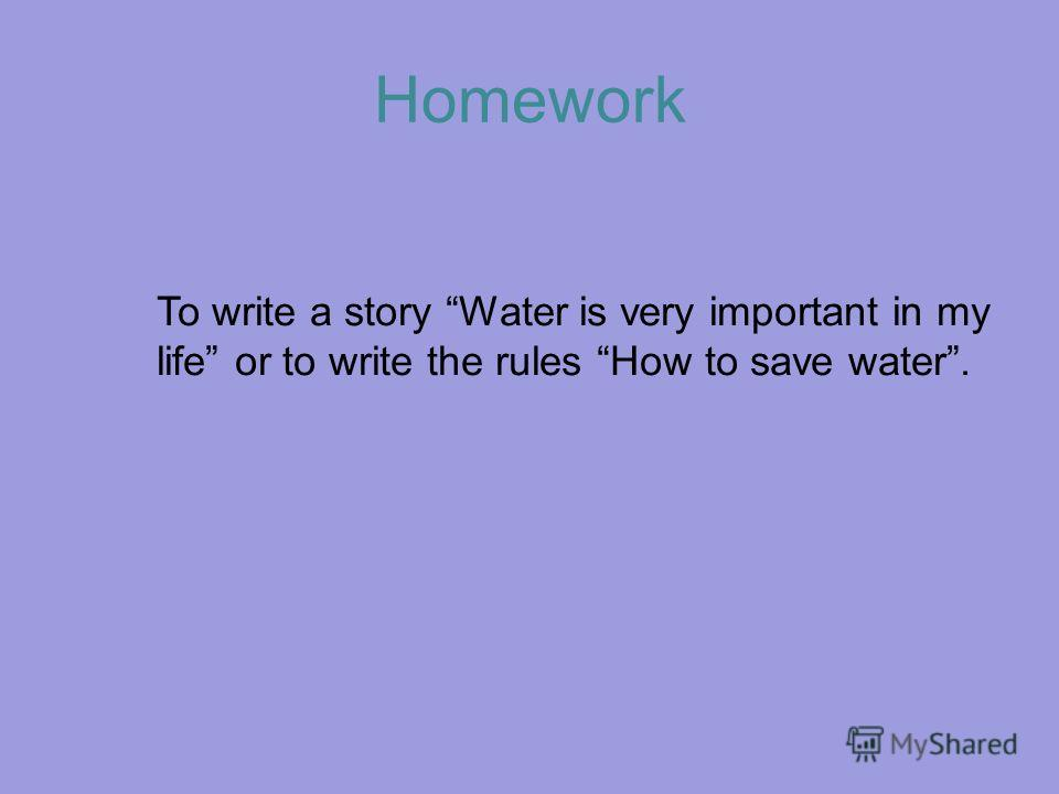 Homework To write a story Water is very important in my life or to write the rules How to save water.