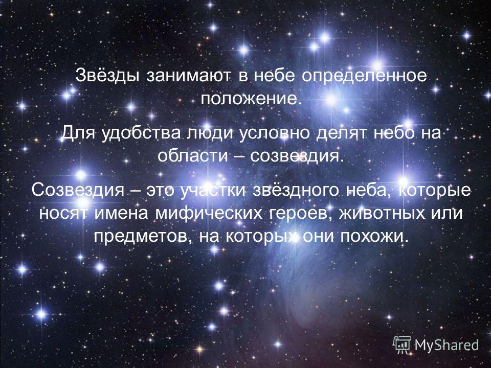 Звёзды занимают в небе определенное положение. Для удобства люди условно делят небо на области – созвездия. Созвездия – это участки звёздного неба, которые носят имена мифических героев, животных или предметов, на которых они похожи.