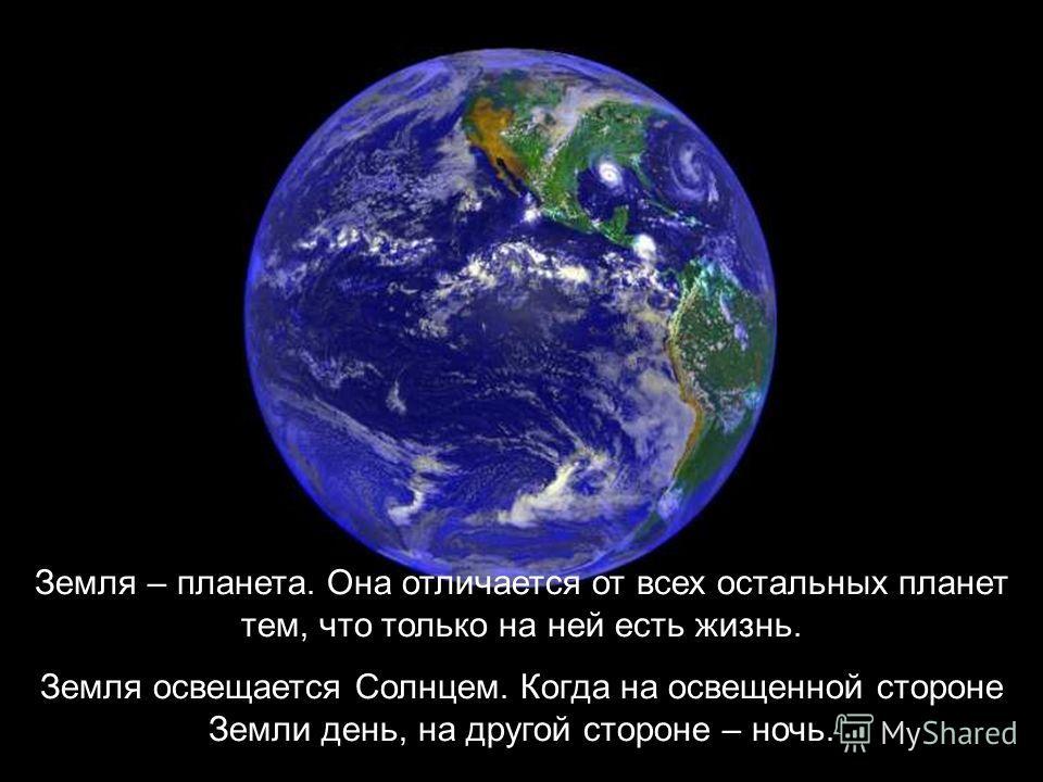 Земля – планета. Она отличается от всех остальных планет тем, что только на ней есть жизнь. Земля освещается Солнцем. Когда на освещенной стороне Земли день, на другой стороне – ночь.