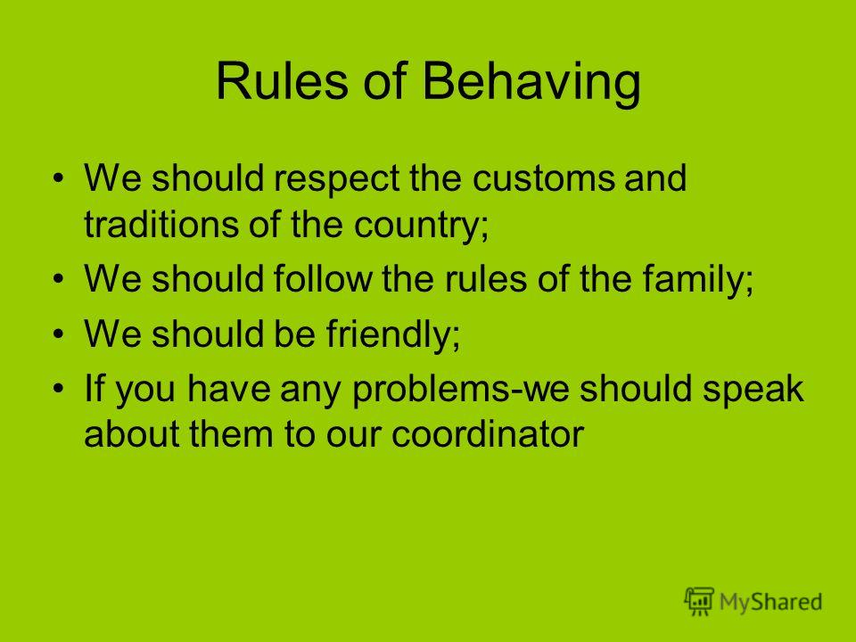 Rules of Behaving We should respect the customs and traditions of the country; We should follow the rules of the family; We should be friendly; If you have any problems-we should speak about them to our coordinator
