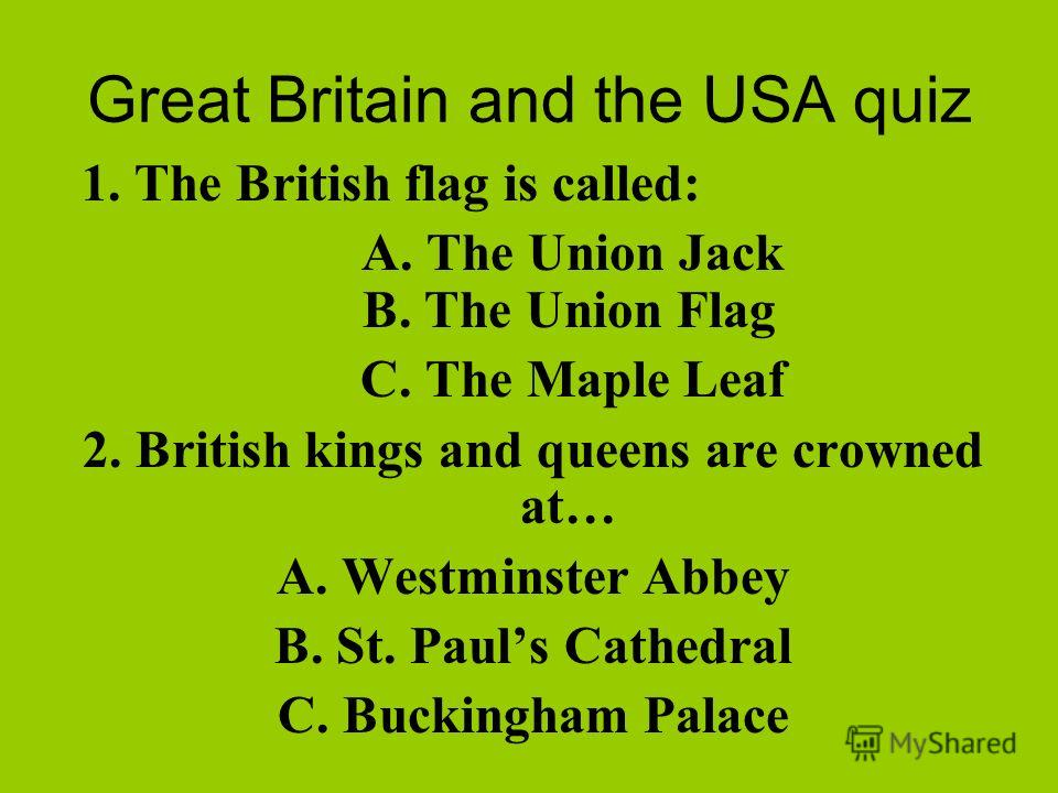 Great Britain and the USA quiz 1. The British flag is called: A. The Union Jack B. The Union Flag C. The Maple Leaf 2. British kings and queens are crowned at… A. Westminster Abbey B. St. Pauls Cathedral C. Buckingham Palace