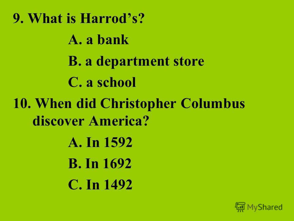 9. What is Harrods? A. a bank B. a department store C. a school 10. When did Christopher Columbus discover America? A. In 1592 B. In 1692 C. In 1492