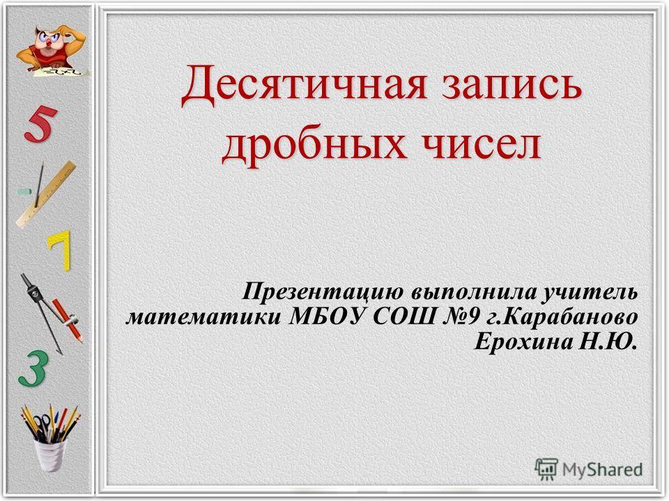 Десятичная запись дробных чисел Презентацию выполнила учитель математики МБОУ СОШ 9 г.Карабаново Ерохина Н.Ю.