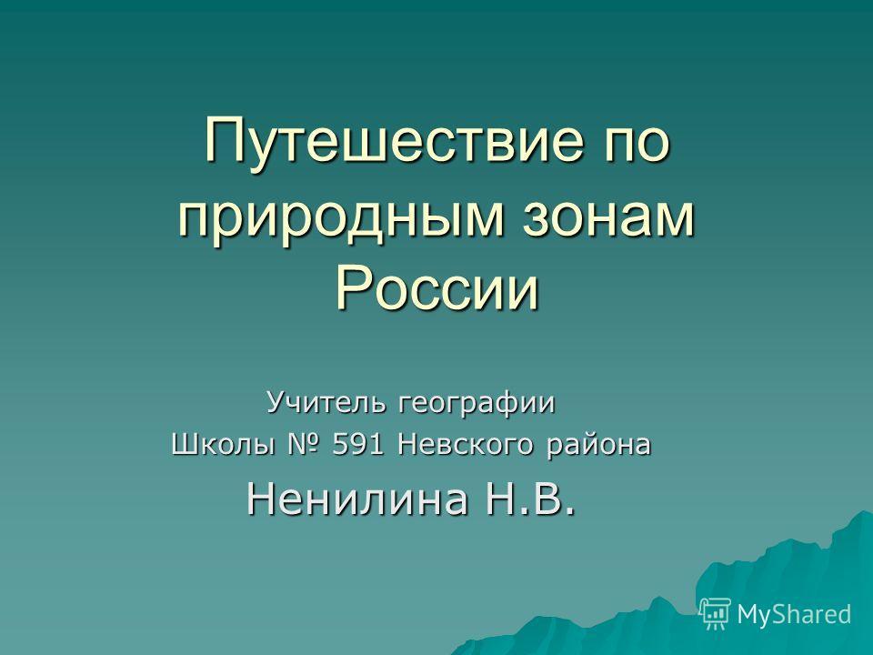 Путешествие по природным зонам России Учитель географии Школы 591 Невского района Ненилина Н.В.