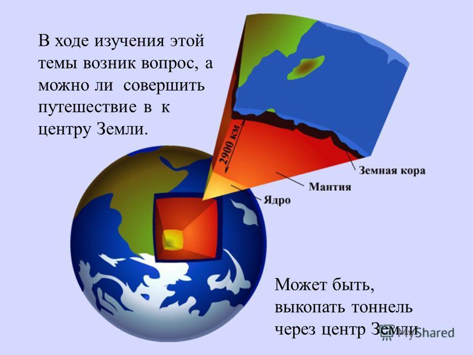 Цель проекта: узнать о возможности путешествия к центру Земли, о способах изучения внутреннего строения Земли и что представляет из себя внутреннее строение Земли. Мы на уроке географии стали изучать внутреннее строение Земли и нас заинтересовала эта