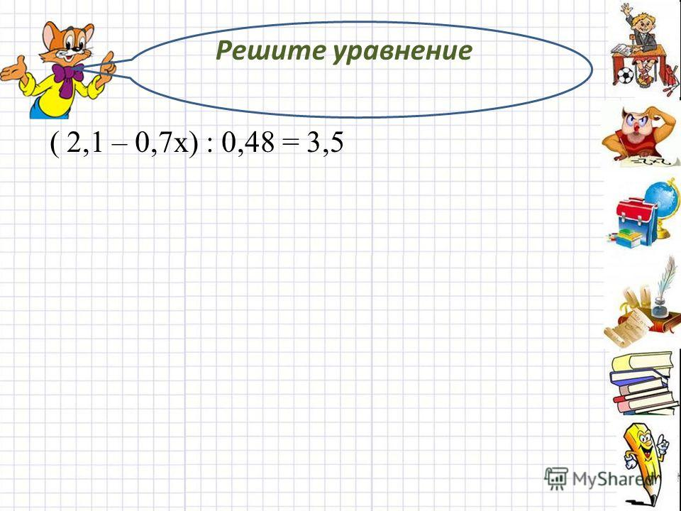 Решите уравнение ( 2,1 – 0,7х) : 0,48 = 3,5