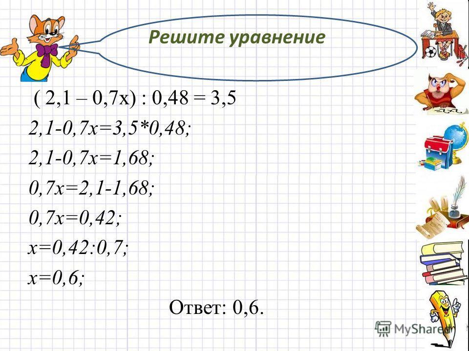 Решите уравнение ( 2,1 – 0,7х) : 0,48 = 3,5 2,1-0,7х=3,5*0,48; 2,1-0,7х=1,68; 0,7х=2,1-1,68; 0,7х=0,42; х=0,42:0,7; х=0,6; Ответ: 0,6.