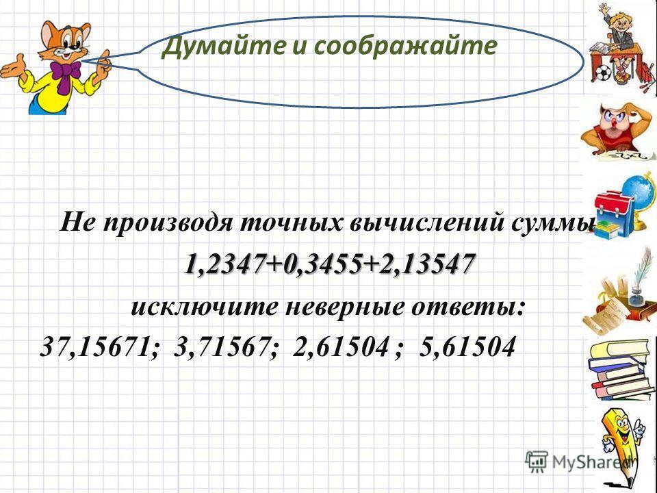 Думайте и соображайте Не производя точных вычислений суммы1,2347+0,3455+2,13547 исключите неверные ответы: 37,15671; 3,71567; 2,61504 ; 5,61504