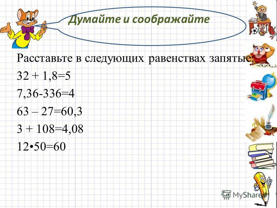 Думайте и соображайте Расставьте в следующих равенствах запятые: 32 + 1,8=5 7,36-336=4 63 – 27=60,3 3 + 108=4,08 1250=60