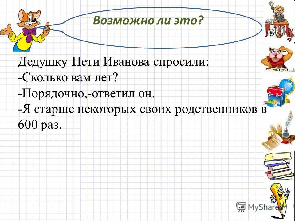 Возможно ли это? Дедушку Пети Иванова спросили: -Сколько вам лет? -Порядочно,-ответил он. -Я старше некоторых своих родственников в 600 раз.