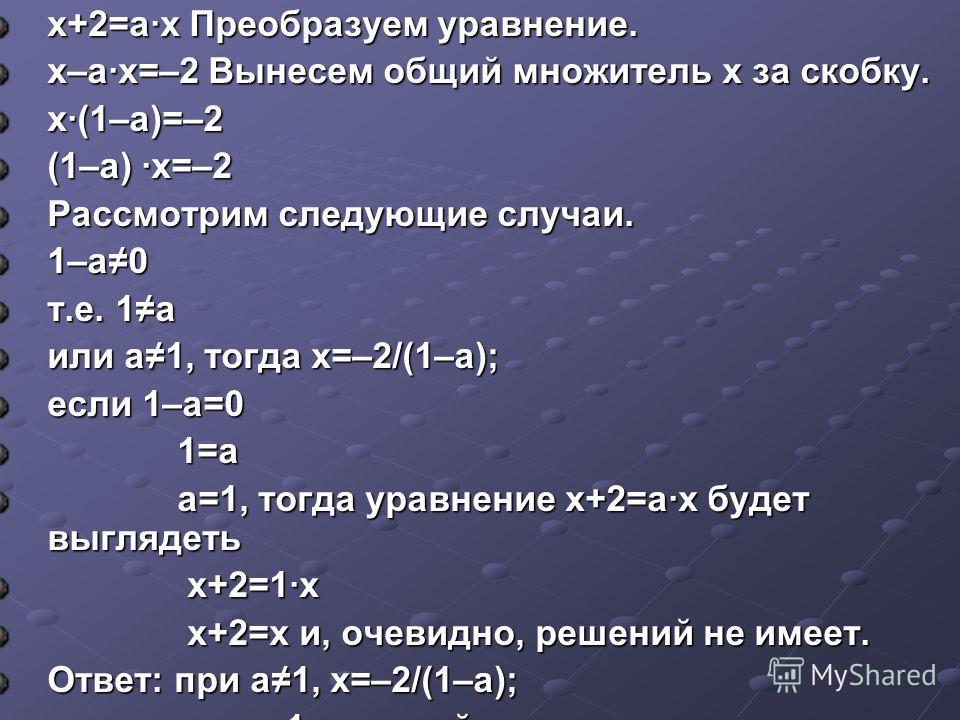х+2=а·х Преобразуем уравнение. х–а·х=–2 Вынесем общий множитель х за скобку. х·(1–а)=–2 (1–а) ·х=–2 Рассмотрим следующие случаи. 1–а0 т.е. 1а или а1, тогда х=–2/(1–а); если 1–а=0 1=а 1=а а=1, тогда уравнение х+2=а·х будет выглядеть а=1, тогда уравнен