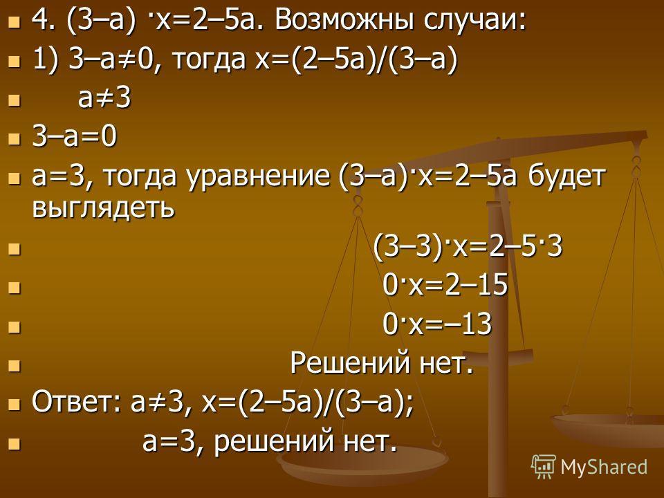 4. (3–а) ·х=2–5а. Возможны случаи: 4. (3–а) ·х=2–5а. Возможны случаи: 1) 3–а0, тогда х=(2–5а)/(3–а) 1) 3–а0, тогда х=(2–5а)/(3–а) а3 а3 3–а=0 3–а=0 а=3, тогда уравнение (3–а)·х=2–5а будет выглядеть а=3, тогда уравнение (3–а)·х=2–5а будет выглядеть (3