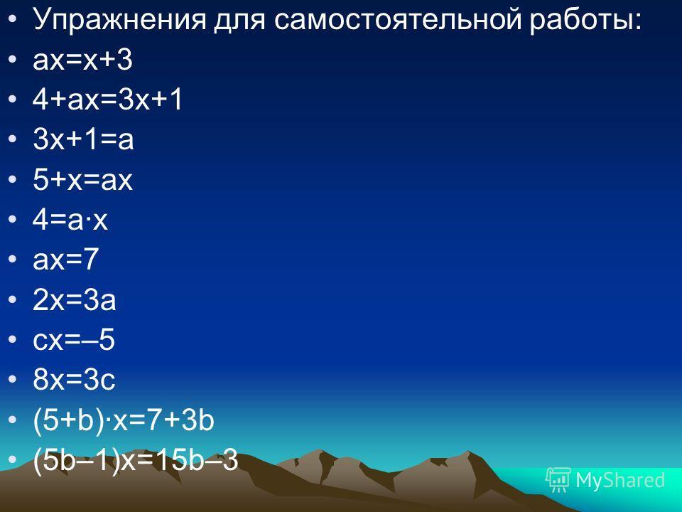 Упражнения для самостоятельной работы: ах=х+3 4+ах=3х+1 3х+1=а 5+х=ах 4=а·х ах=7 2х=3а сх=–5 8х=3с (5+b)·х=7+3b (5b–1)x=15b–3