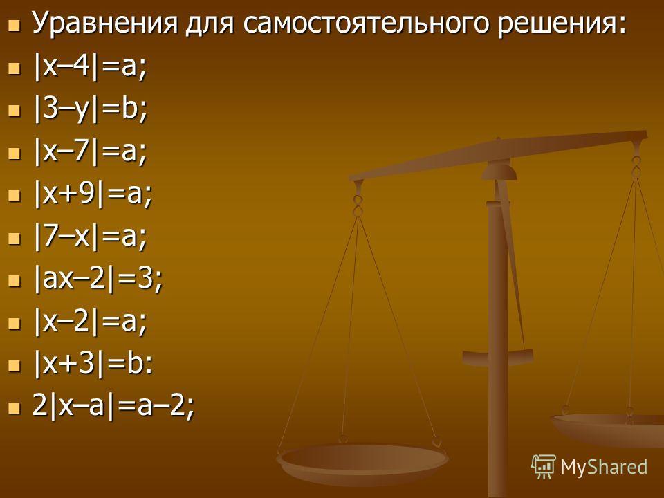 Уравнения для самостоятельного решения: Уравнения для самостоятельного решения: |х–4|=а; |х–4|=а; |3–у|=b; |3–у|=b; |х–7|=а; |х–7|=а; |х+9|=а; |х+9|=а; |7–х|=а; |7–х|=а; |ах–2|=3; |ах–2|=3; |х–2|=а; |х–2|=а; |х+3|=b: |х+3|=b: 2|х–а|=а–2; 2|х–а|=а–2;