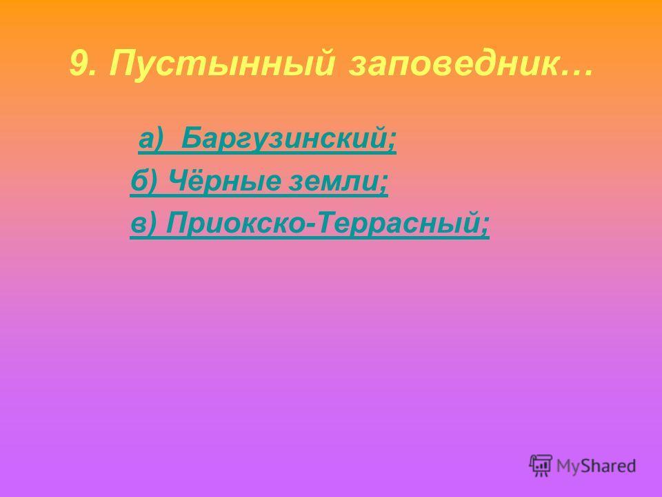 9. Пустынный заповедник… а) Баргузинский; б) Чёрные земли; в) Приокско-Террасный;