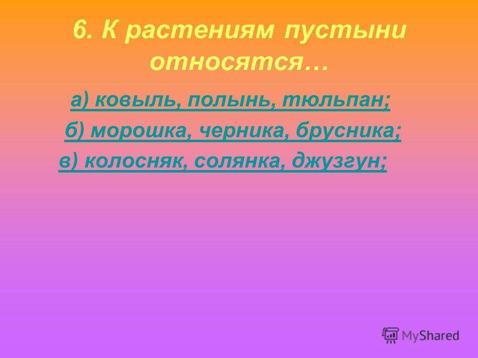 6. К растениям пустыни относятся… а) ковыль, полынь, тюльпан; б) морошка, черника, брусника; в) колосняк, солянка, джузгун;