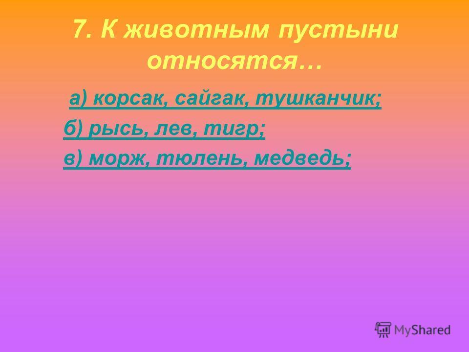 7. К животным пустыни относятся… а) корсак, сайгак, тушканчик; б) рысь, лев, тигр; в) морж, тюлень, медведь;