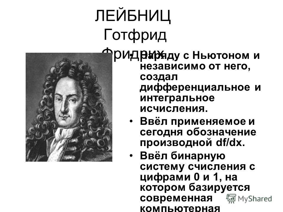 ЛЕЙБНИЦ Готфрид Фридрих Наряду с Ньютоном и независимо от него, создал дифференциальное и интегральное исчисления. Ввёл применяемое и сегодня обозначение производной df/dx. Ввёл бинарную систему счисления с цифрами 0 и 1, на котором базируется соврем