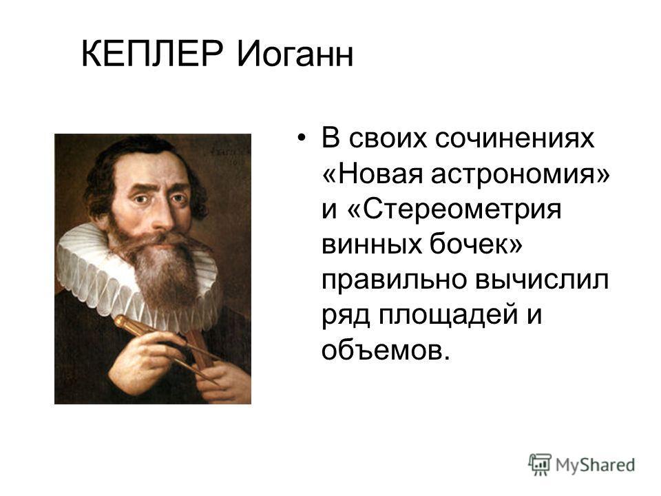 КЕПЛЕР Иоганн В своих сочинениях «Новая астрономия» и «Стереометрия винных бочек» правильно вычислил ряд площадей и объемов.