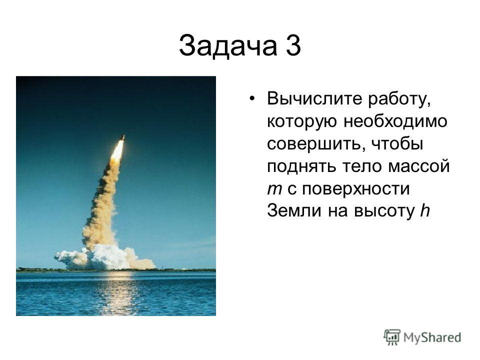 Задача 3 Вычислите работу, которую необходимо совершить, чтобы поднять тело массой m с поверхности Земли на высоту h