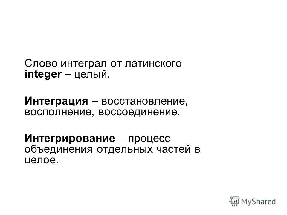 Слово интеграл от латинского integer – целый. Интеграция – восстановление, восполнение, воссоединение. Интегрирование – процесс объединения отдельных частей в целое.