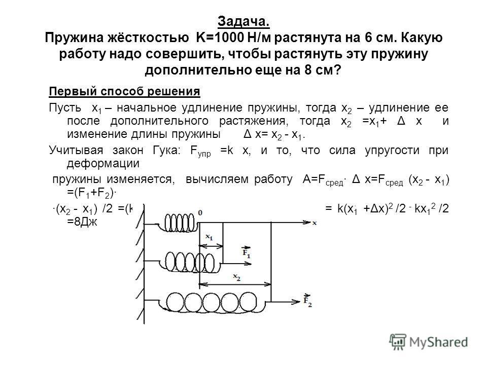 Задача. Пружина жёсткостью K=1000 Н/м растянута на 6 см. Какую работу надо совершить, чтобы растянуть эту пружину дополнительно еще на 8 см? Первый способ решения Пусть х 1 – начальное удлинение пружины, тогда х 2 – удлинение ее после дополнительного