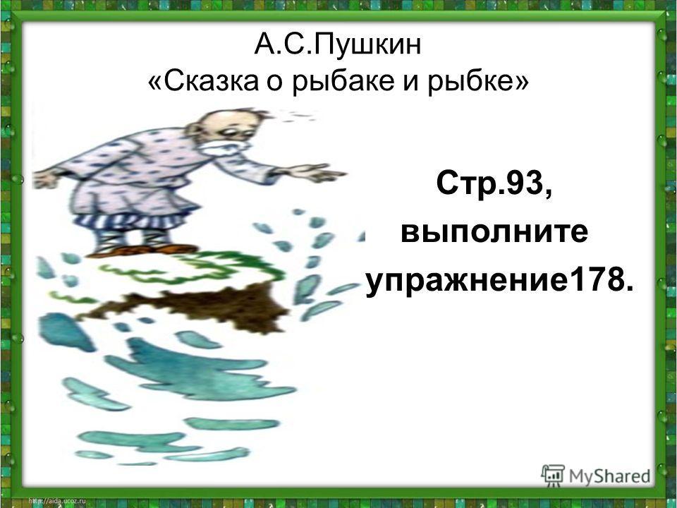 А.С.Пушкин «Сказка о рыбаке и рыбке» Стр.93, выполните упражнение178.