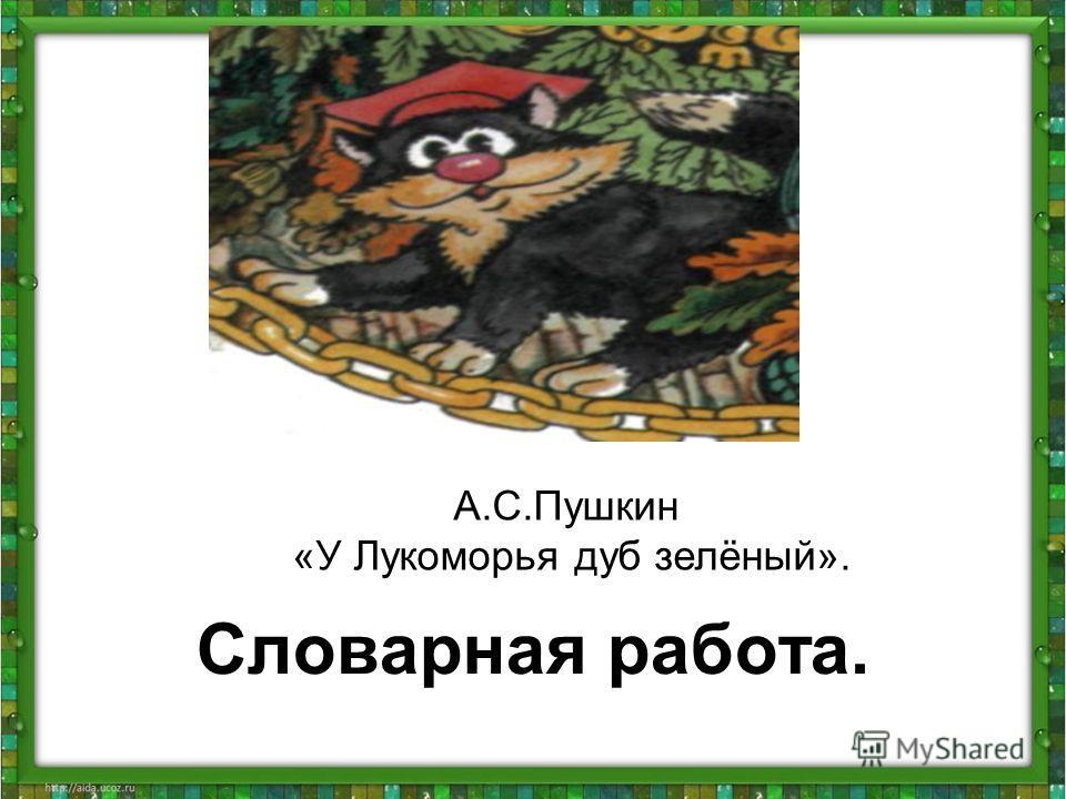 Словарная работа. А.С.Пушкин «У Лукоморья дуб зелёный».