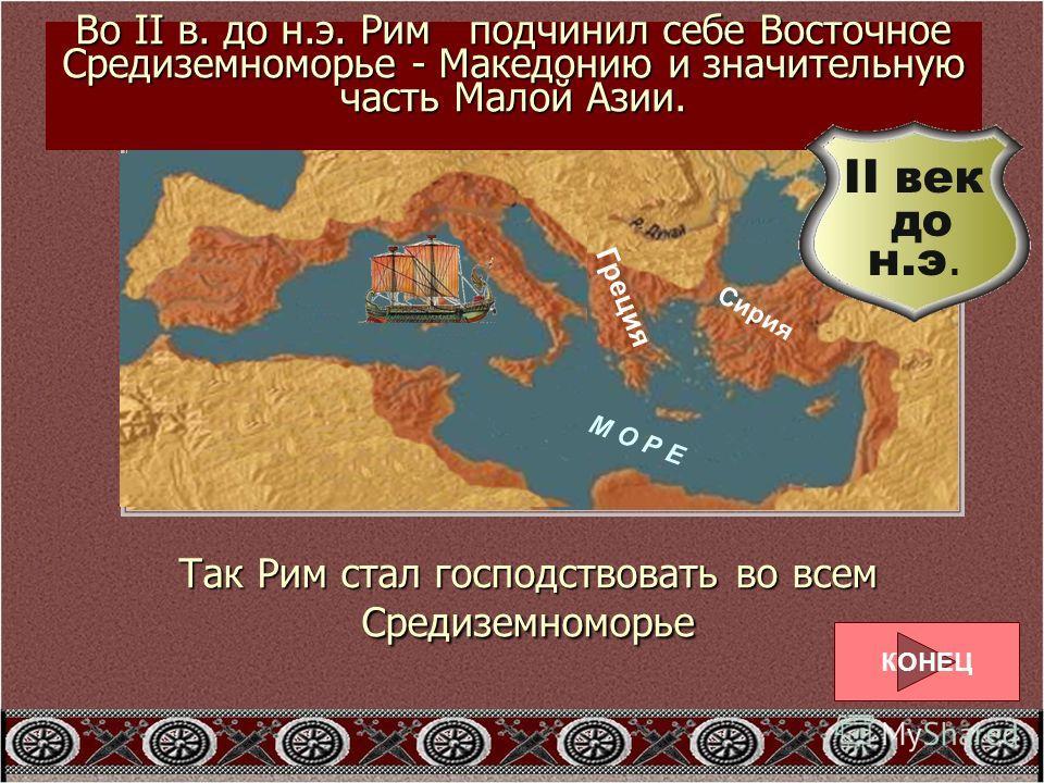 РИМ М О Р Е С Р Е Д И З Е М Н О Е Во II в. до н.э. Рим подчинил себе Восточное Средиземноморье - Македонию и значительную часть Малой Азии. Греция Сирия КОНЕЦ II век до н.э. Так Рим стал господствовать во всем Средиземноморье