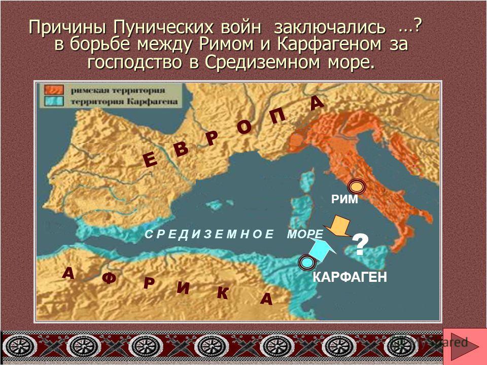 Причины Пунических войн заключались в борьбе между Римом и Карфагеном за господство в Средиземном море. РИМ КАРФАГЕН А Ф Р И К А Е В Р О П А С Р Е Д И З Е М Н О Е МОРЕ …? ?