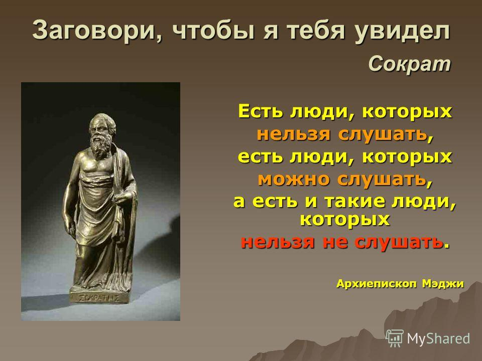 Заговори, чтобы я тебя увидел Сократ Есть люди, которых нельзя слушать, есть люди, которых можно слушать, а есть и такие люди, которых нельзя не слушать. Архиепископ Мэджи Архиепископ Мэджи