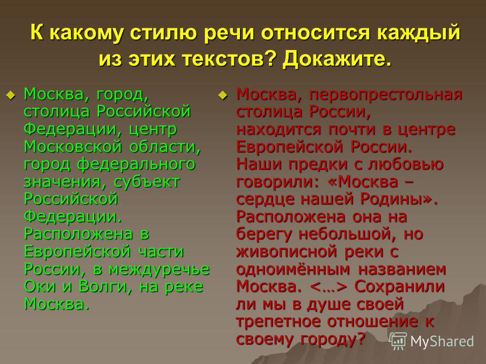 К какому стилю речи относится каждый из этих текстов? Докажите. Москва, город, столица Российской Федерации, центр Московской области, город федерального значения, субъект Российской Федерации. Расположена в Европейской части России, в междуречье Оки