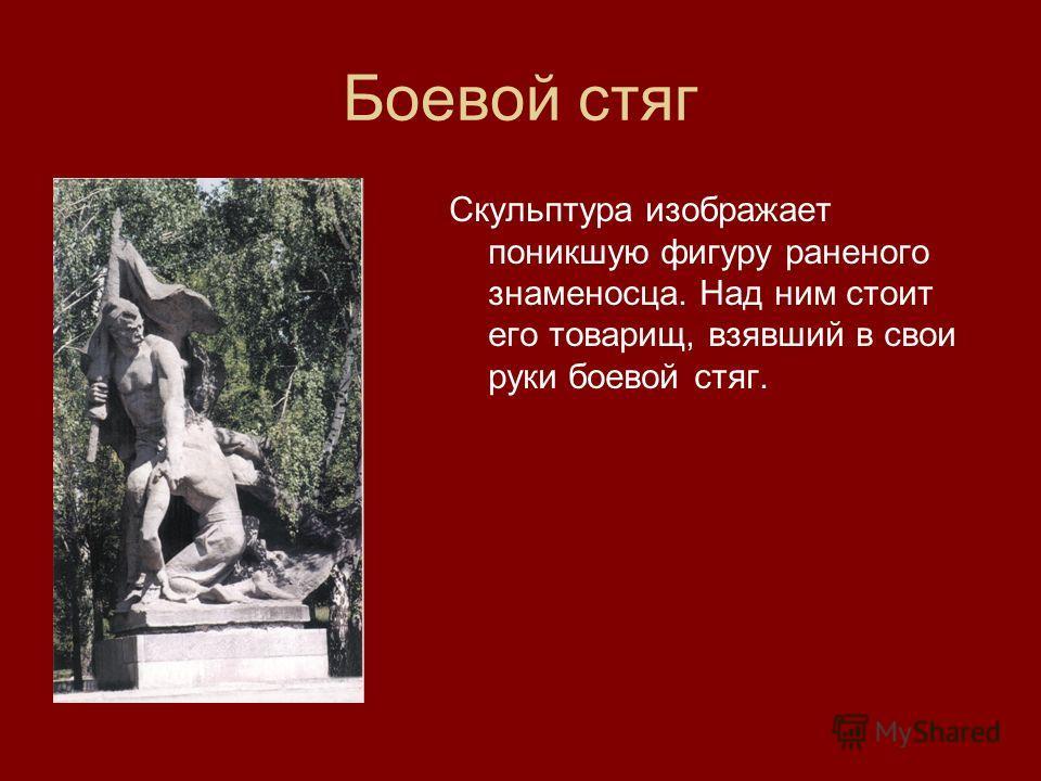 Боевой стяг Скульптура изображает поникшую фигуру раненого знаменосца. Над ним стоит его товарищ, взявший в свои руки боевой стяг.