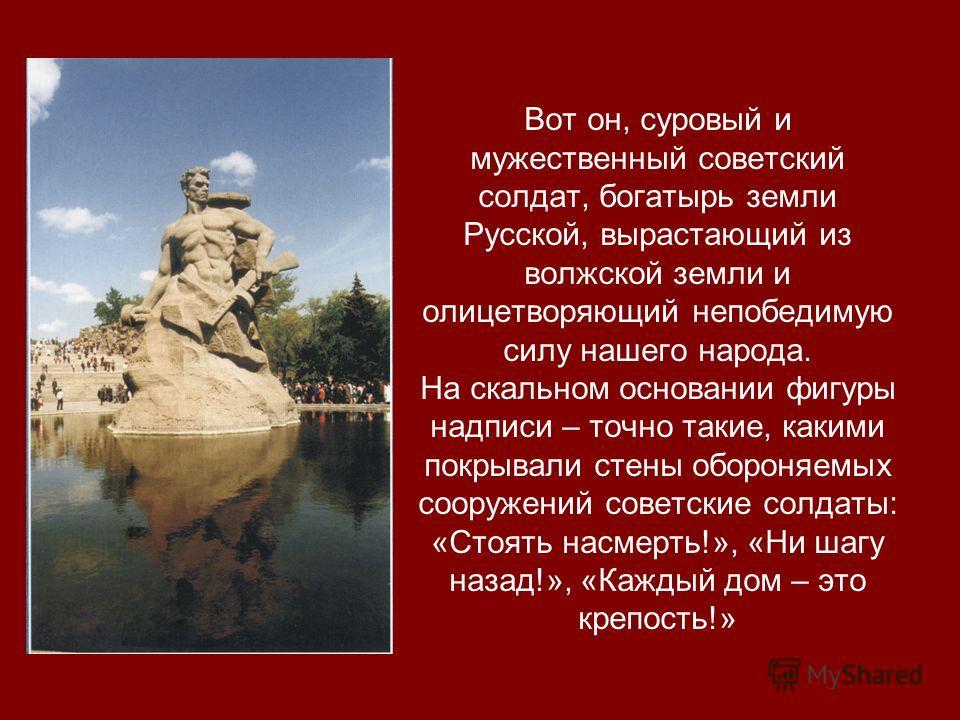 Вот он, суровый и мужественный советский солдат, богатырь земли Русской, вырастающий из волжской земли и олицетворяющий непобедимую силу нашего народа. На скальном основании фигуры надписи – точно такие, какими покрывали стены обороняемых сооружений