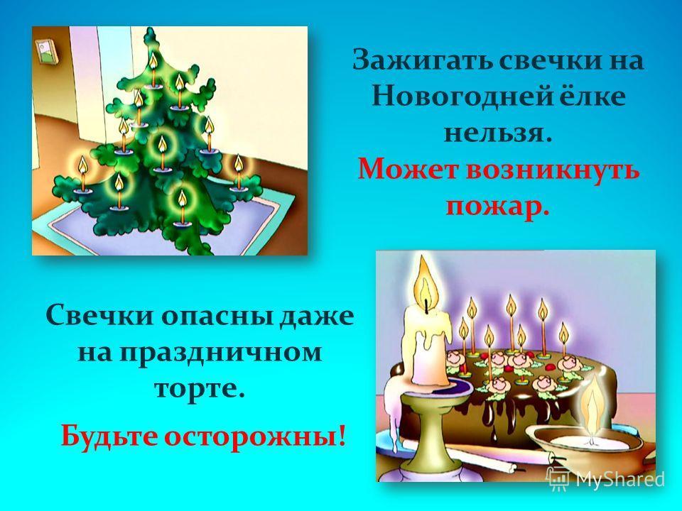 Зажигать свечки на Новогодней ёлке нельзя. Может возникнуть пожар. Свечки опасны даже на праздничном торте. Будьте осторожны!