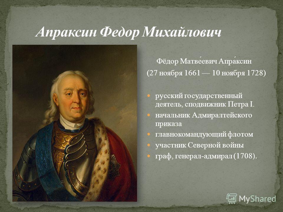 Фёдор Матве́евич Апра́ксин (27 ноября 1661 10 ноября 1728) русский государственный деятель, сподвижник Петра I. начальник Адмиралтейского приказа главнокомандующий флотом участник Северной войны граф, генерал-адмирал (1708 ).