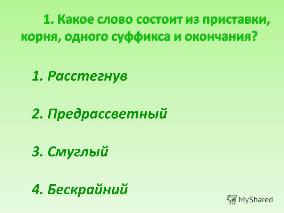 1. Какое слово состоит из приставки, корня, одного суффикса и окончания? 1. Какое слово состоит из приставки, корня, одного суффикса и окончания? 1. Расстегнув 2. Предрассветный 3. Смуглый 4. Бескрайний