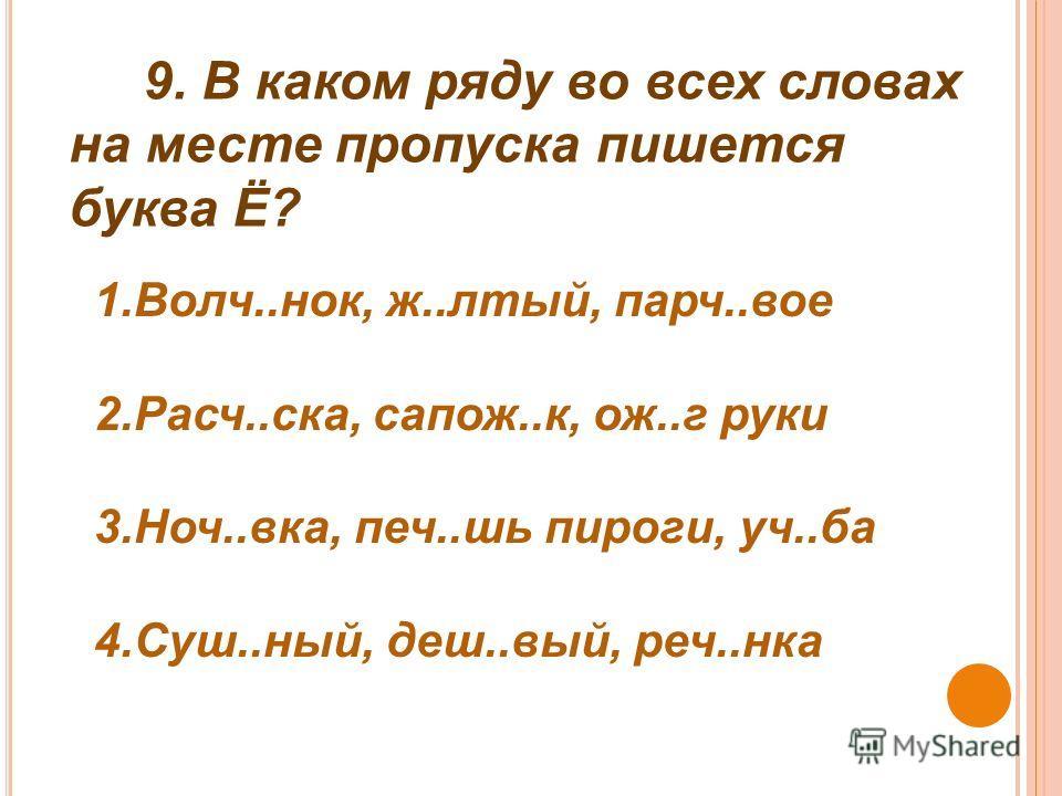 9. В каком ряду во всех словах на месте пропуска пишется буква Ё? 1.Волч..нок, ж..лтый, парч..вое 2.Расч..ска, сапож..к, ож..г руки 3.Ноч..вка, печ..шь пироги, уч..ба 4.Суш..ный, деш..вый, реч..нка