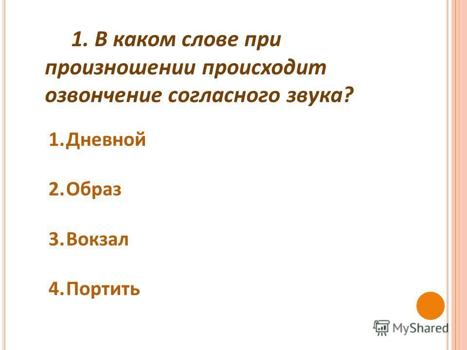 1. В каком слове при произношении происходит озвончение согласного звука ? 1.Дневной 2.Образ 3.Вокзал 4.Портить