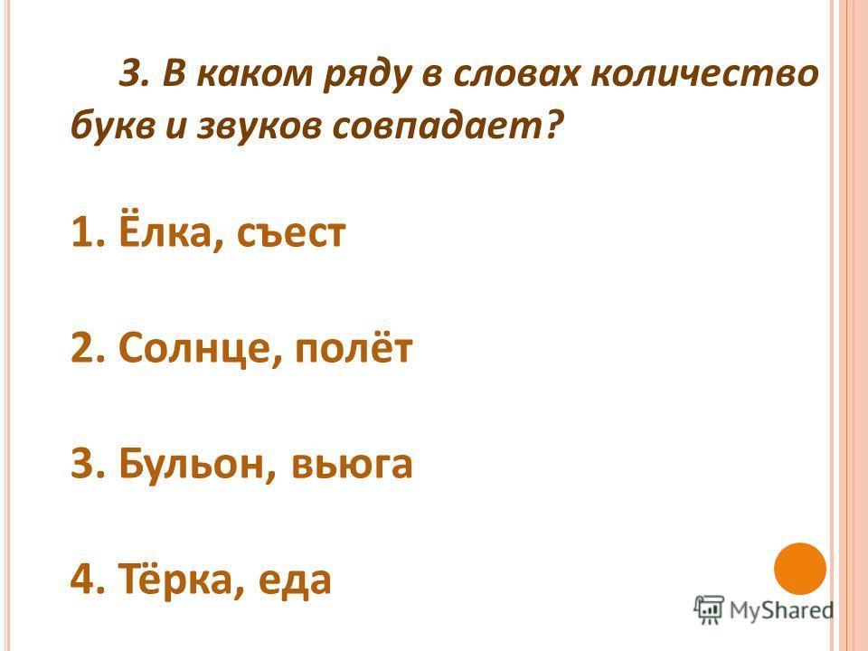 3. В каком ряду в словах количество букв и звуков совпадает ? 1. Ёлка, съест 2. Солнце, полёт 3. Бульон, вьюга 4. Тёрка, еда