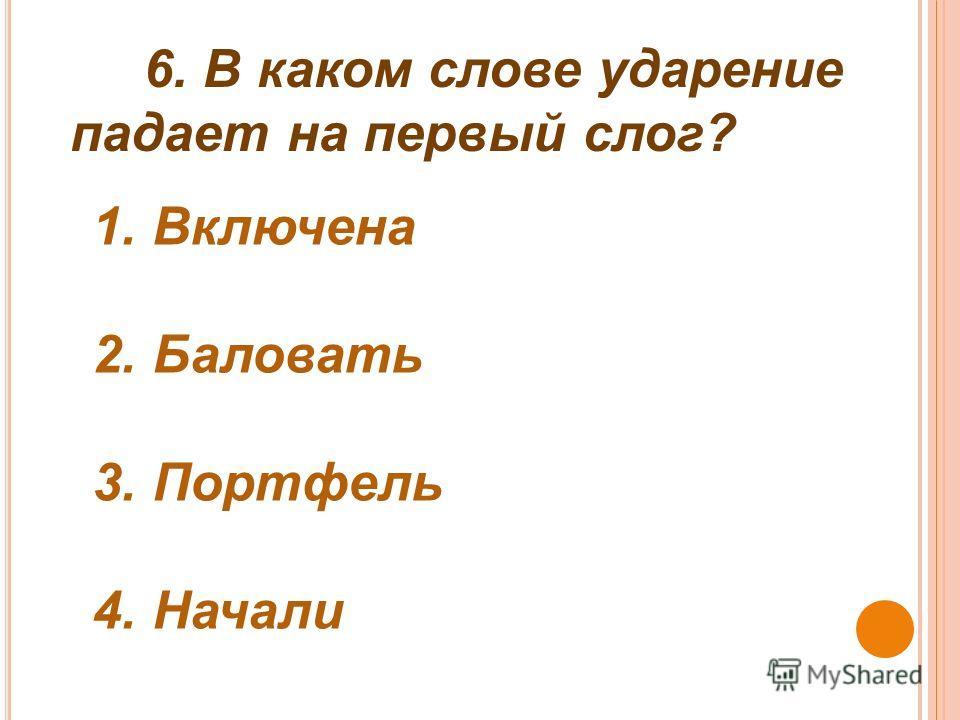 6. В каком слове ударение падает на первый слог? 1. Включена 2. Баловать 3. Портфель 4. Начали