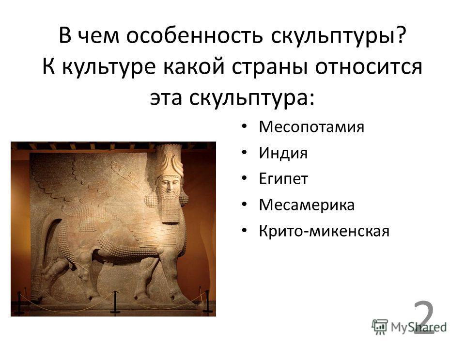 В чем особенность скульптуры? К культуре какой страны относится эта скульптура: Месопотамия Индия Египет Месамерика Крито-микенская 2