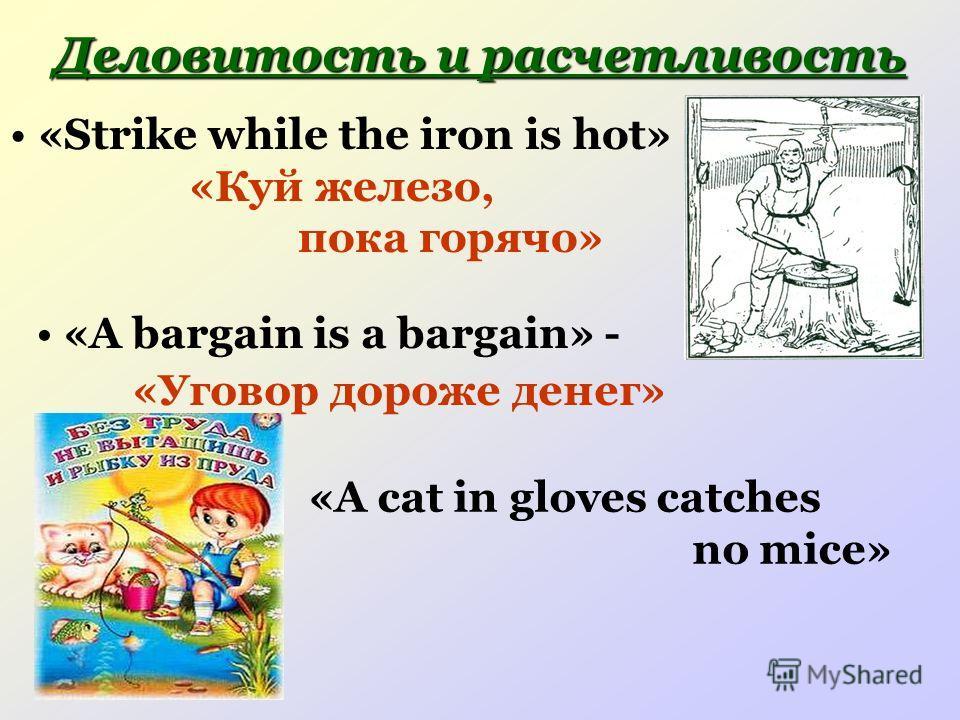 Деловитость и расчетливость «Strike while the iron is hot» «Куй железо, пока горячо» «A bargain is a bargain» - «Уговор дороже денег» «A cat in gloves catches no mice»