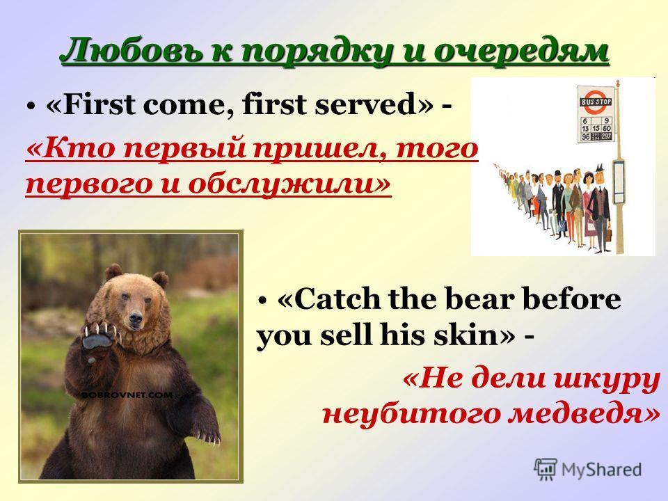 Любовь к порядку и очередям «First come, first served» - «Кто первый пришел, того первого и обслужили» «Catch the bear before you sell his skin» - «Не дели шкуру неубитого медведя»